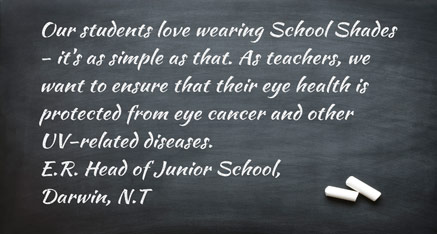 Our students love wearing School Shades - it's as simple as that. As teachers, we want to ensure that their eye health is protected from eye cancer and other UV-related diseases. E.R. - Head of Junior School, Darwin, N.T