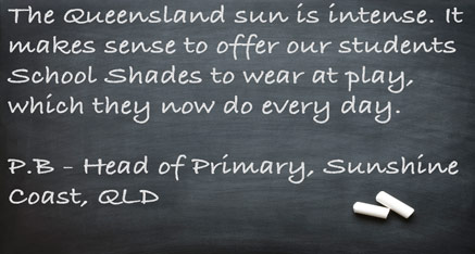 The Queensland sun is intense. It makes sense to offer our students School Shades to wear at play, which they now do every day. P.B. - Head of Primary, Sunshine Coast, QLD