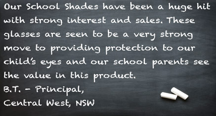 Our School Shades have been a huge hit with strong interest and sales. These glasses are seen to be a very strong move to providing protection to our child's eyes and our school parents see the value in this product. B.T. - Principal, Central West, NSW